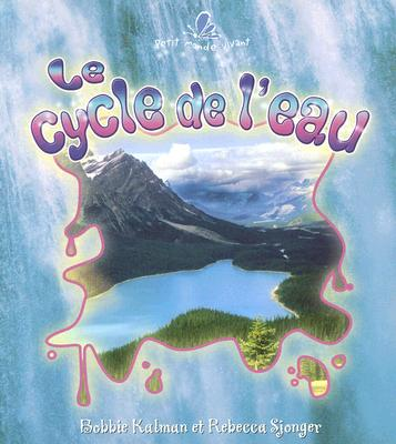 Le Cycle De L'eau / the Water Cycle By Kalman, Bobbie/ Sjonger, Rebecca/ Briere, Marie-Josee (TRN)